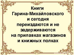 . . Книги Гарина-Михайловского и сегодня переиздаются и не задерживаются на прил