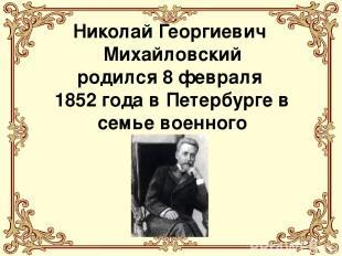 Николай Георгиевич Михайловский родился 8 февраля 1852 года в Петербурге в семье
