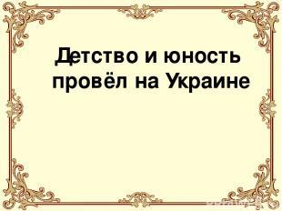 Детство и юность провёл на Украине