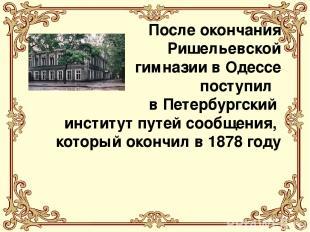 После окончания Ришельевской гимназии в Одессе поступил в Петербургский институт