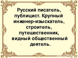 . Русский писатель, публицист. Крупный инженер-изыскатель, строитель, путешестве
