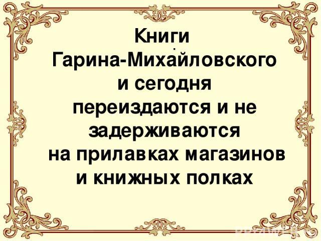 . . Книги Гарина-Михайловского и сегодня переиздаются и не задерживаются на прилавках магазинов и книжных полках