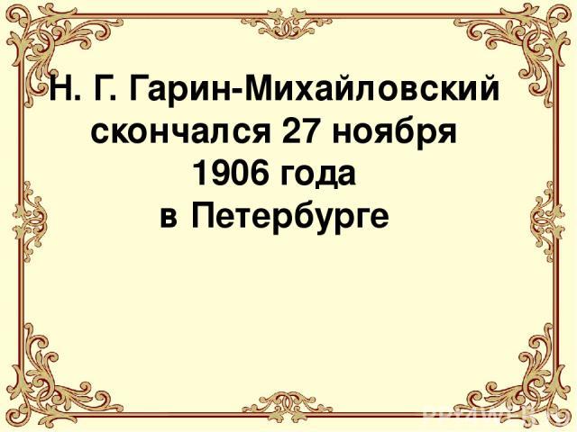 Н. Г. Гарин-Михайловский скончался 27 ноября 1906 года в Петербурге
