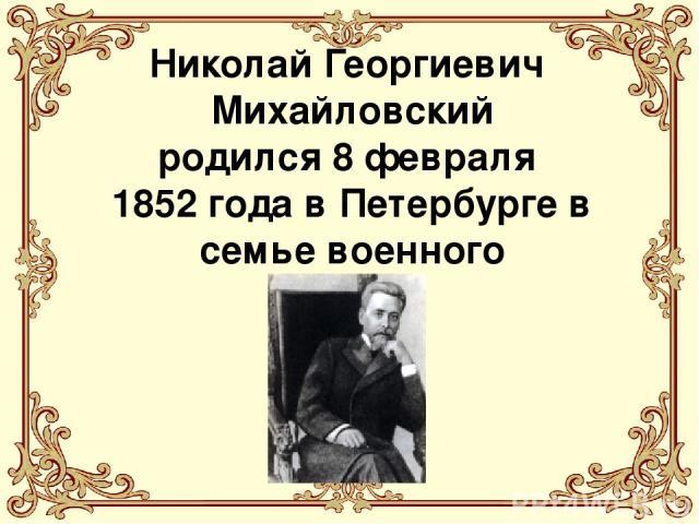 Николай Георгиевич Михайловский родился 8 февраля 1852 года в Петербурге в семье военного