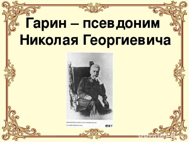 Гарин – псевдоним Николая Георгиевича