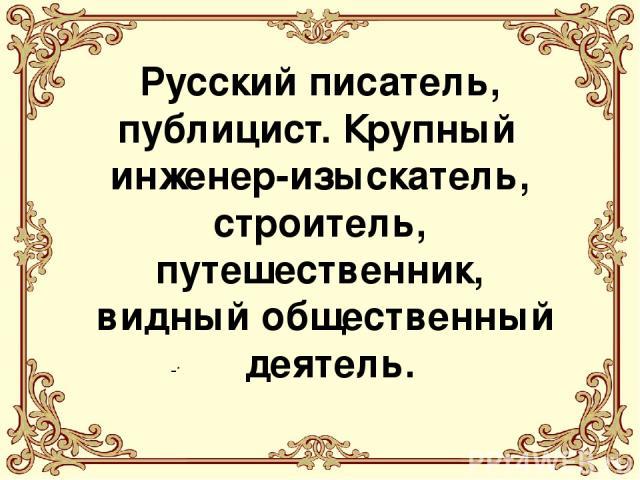 . Русский писатель, публицист. Крупный инженер-изыскатель, строитель, путешественник, видный общественный деятель.