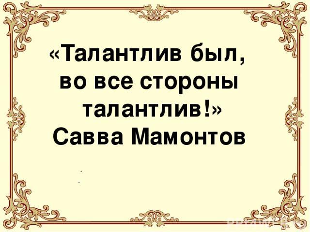 . «Талантлив был, во все стороны талантлив!» Савва Мамонтов
