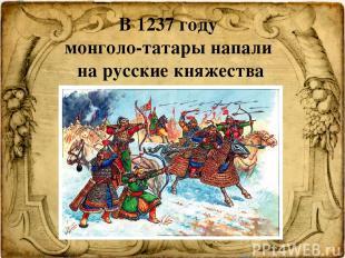 )  В 1237 году монголо-татары напали на русские княжества