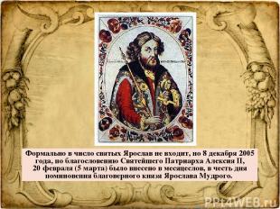 Формально в число святых Ярослав не входит, но 8 декабря 2005 года, по благосл