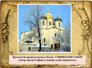Ярослав Мудрый построил в Киеве СОФИЙСКИЙ СОБОР (соборсвятойСофии) и основал в