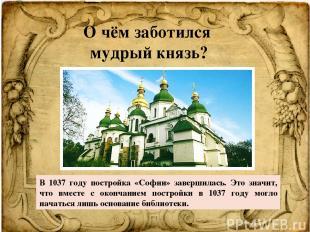 О чём заботился мудрый князь? В 1037 году постройка «Софии» завершилась. Это зна