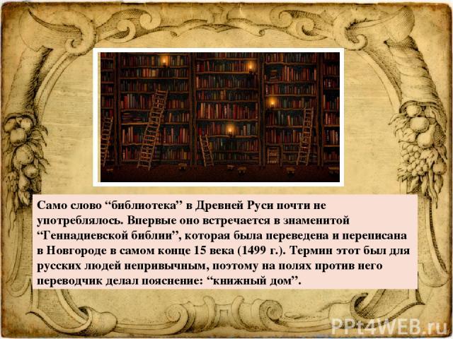 """Само слово """"библиотека"""" в Древней Руси почти не употреблялось. Впервые оно встречается в знаменитой """"Геннадиевской библии"""", которая была переведена и переписана в Новгороде в самом конце 15 века (1499 г.). Термин этот был для русских людей непривычн…"""