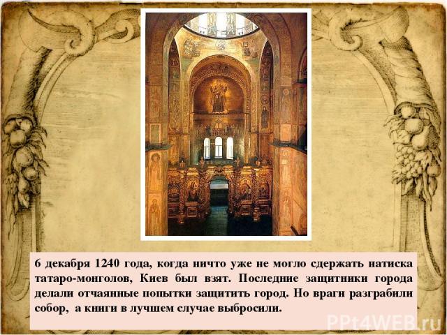 6 декабря 1240 года, когда ничто уже не могло сдержать натиска татаро-монголов, Киев был взят. Последние защитники города делали отчаянные попытки защитить город. Но враги разграбили собор, а книги в лучшем случае выбросили.