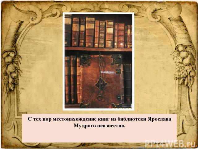 С тех порместонахождение книг из библиотеки Ярослава Мудрого неизвестно.