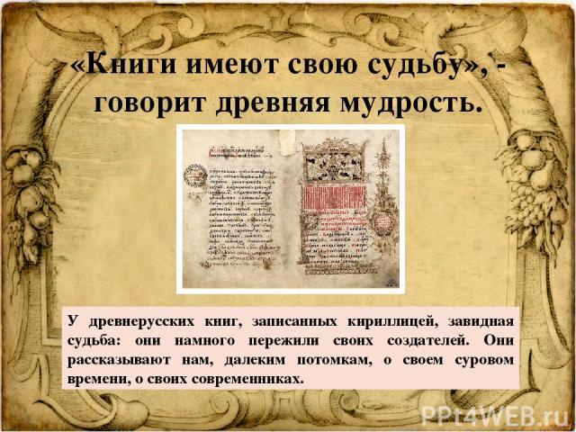 «Книги имеют свою судьбу», - говорит древняя мудрость. У древнерусских книг, записанных кириллицей, завидная судьба: они намного пережили своих создателей. Они рассказывают нам, далеким потомкам, о своем суровом времени, о своих современниках.