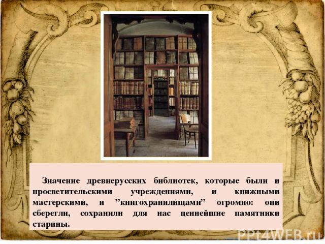 """Значение древнерусских библиотек, которые были и просветительскими учреждениями, и книжными мастерскими, и """"книгохранилищами"""" огромно: они сберегли, сохранили для нас ценнейшие памятники старины."""