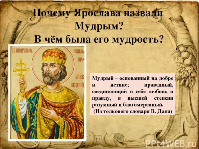 Почему Ярослава назвали Мудрым? В чём была его мудрость? Мудрый – основанный на добре и истине; праведный, соединяющий в себе любовь и правду, в высшей степени разумный и благомеренный. (Из толкового словаря В. Даля)