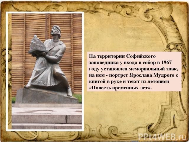 На территории Софийского заповедника у входа в собор в 1967 году установленмемориальный знак, на нем - портрет Ярослава Мудрого с книгой в руке и текст из летописи «Повесть временных лет».