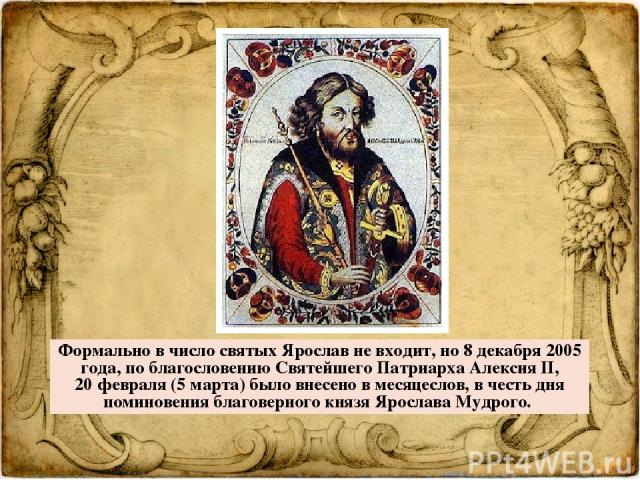 Формально в число святых Ярослав не входит, но 8 декабря 2005 года, по благословению Святейшего Патриарха Алексия II, 20февраля (5 марта) было внесено в месяцеслов, в честь дня поминовения благоверного князя Ярослава Мудрого.