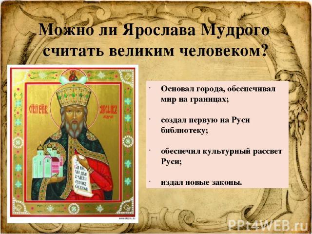 Можно ли Ярослава Мудрого считать великим человеком? Основал города, обеспечивал мир на границах; создал первую на Руси библиотеку; обеспечил культурный рассвет Руси; издал новые законы.