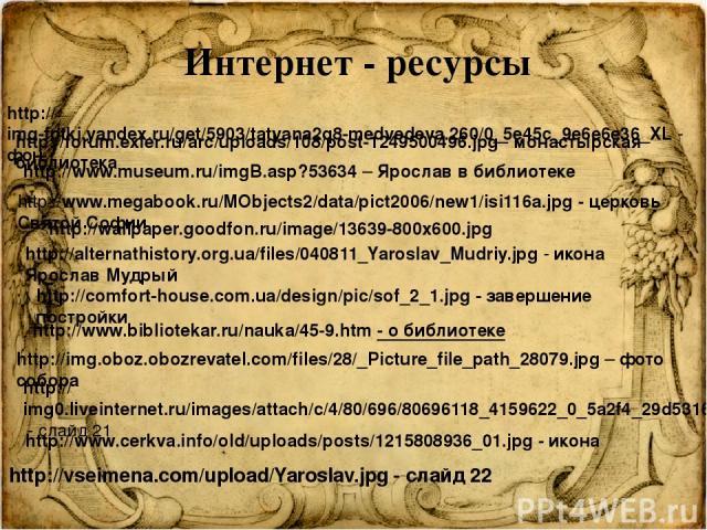 http://img-fotki.yandex.ru/get/5903/tatyana2q8-medvedeva.260/0_5e45c_9e6e6e36_XL - фон http://forum.exler.ru/arc/uploads/108/post-1249500496.jpg - монастырская библиотека http://www.museum.ru/imgB.asp?53634 – Ярослав в библиотеке http://www.megabook…