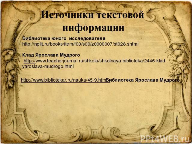 Источники текстовой информации Библиотека юного исследователя http://nplit.ru/books/item/f00/s00/z0000007/st028.shtml Клад Ярослава Мудрого http://www.teacherjournal.ru/shkola/shkolnaya-biblioteka/2446-klad-yaroslava-mudrogo.html http://www.bibliot…