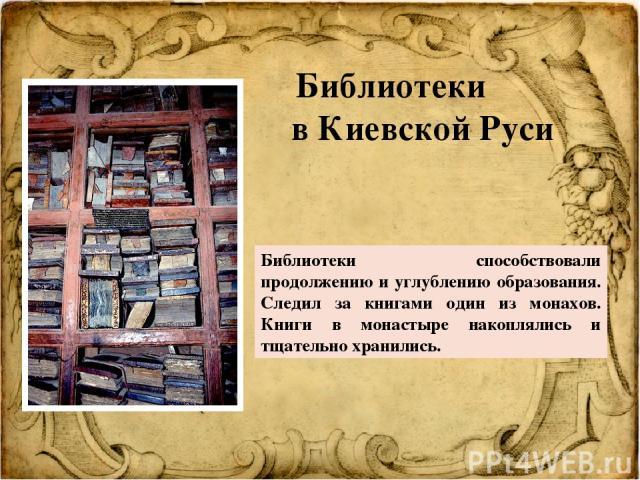 Библиотеки способствовали продолжению и углублению образования. Следил за книгами один из монахов. Книги в монастыре накоплялись и тщательно хранились. Библиотеки в Киевской Руси