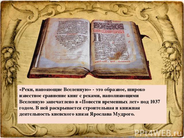 «Реки, напояющие Вселенную»- это образное, широко известное сравнение книг с реками, наполняющими Вселенную запечатлено в «Повести временных лет» под 1037 годом. В ней раскрывается строительная и книжная деятельность киевского князя Ярослава Мудрого.