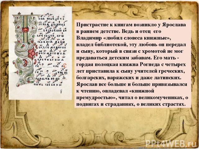 Пристрастие к книгам возникло у Ярослава в раннем детстве. Ведь и отец его Владимир «любил словеса книжные», владел библиотекой, эту любовь он передал и сыну, который в связи с хромотой не мог предаваться детским забавам. Его мать - гордая полоцкая …