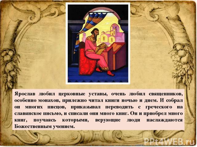 Ярослав любил церковные уставы, очень любил священников, особенно монахов, прилежно читал книги ночью и днем. И собрал он многих писцов, приказывал переводить с греческого на славянское письмо, и списали они много книг. Он и приобрел много книг, поу…