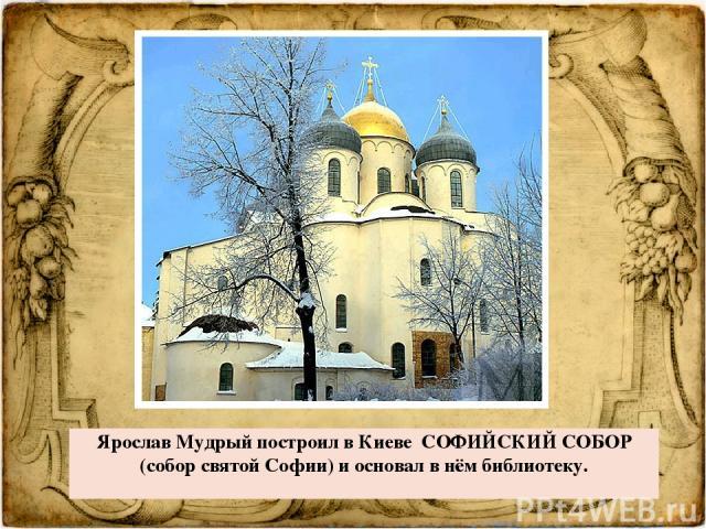 Ярослав Мудрый построил в Киеве СОФИЙСКИЙ СОБОР (соборсвятойСофии) и основал в нём библиотеку.