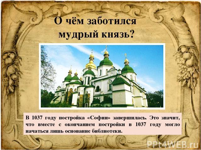 О чём заботился мудрый князь? В 1037 году постройка «Софии» завершилась. Это значит, что вместе с окончанием постройки в 1037 году могло начаться лишь основание библиотеки.