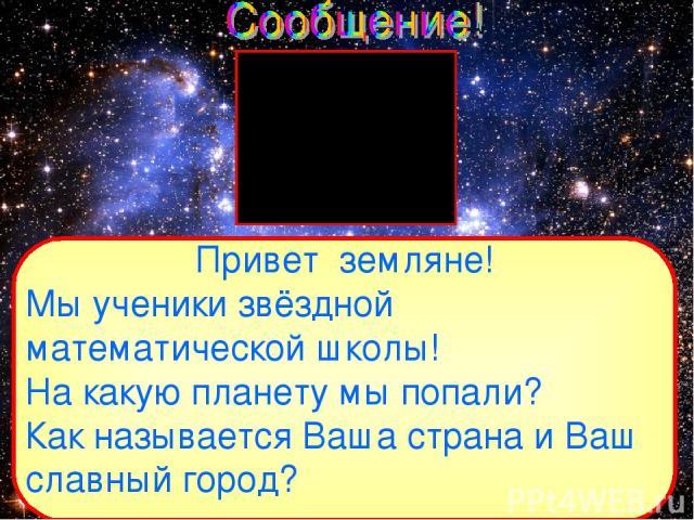 Привет земляне! Мы ученики звёздной математической школы! На какую планету мы попали? Как называется Ваша страна и Ваш славный город?