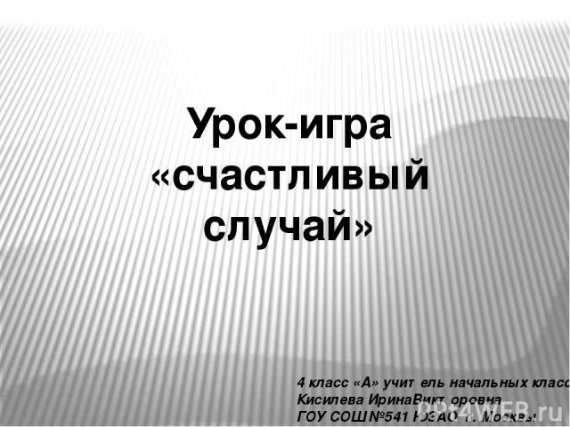 Урок-игра «счастливый случай» 4 класс «А» учитель начальных классов Кисилева ИринаВикторовна ГОУ СОШ №541 ЮЗАО г. Москвы