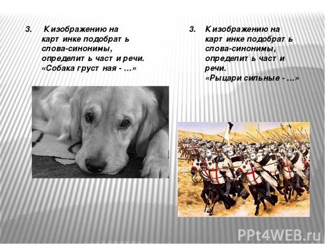 3. К изображению на картинке подобрать слова-синонимы, определить части речи. «Собака грустная - …» 3. К изображению на картинке подобрать слова-синонимы, определить части речи. «Рыцари сильные - …»
