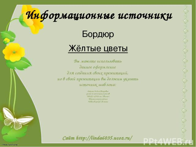 Информационные источники Бордюр Жёлтые цветы Вы можете использовать данное оформление для создания своих презентаций, но в своей презентации вы должны указать источник шаблона: Фокина Лидия Петровна учитель начальных классов МКОУ «СОШ ст. Евсино» Ис…