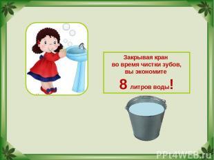 Закрывая кран во время чистки зубов, вы экономите 8 литров воды!
