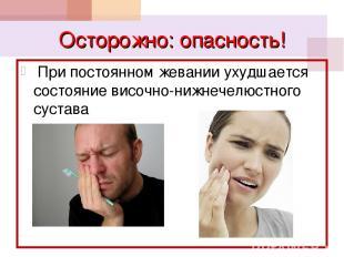 Осторожно: опасность! При постоянном жевании ухудшается состояние височно-нижнеч