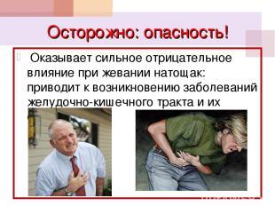 Осторожно: опасность! Оказывает сильное отрицательное влияние при жевании натоща