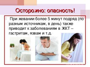 Осторожно: опасность! При жевании более 5 минут подряд (по разным источникам, в