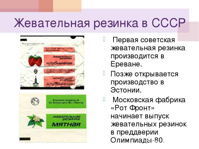 Жевательная резинка в СССР Первая советская жевательная резинка производится в Ереване. Позже открывается производство в Эстонии. Московская фабрика «Рот Фронт» начинает выпуск жевательных резинок в преддверии Олимпиады-80.