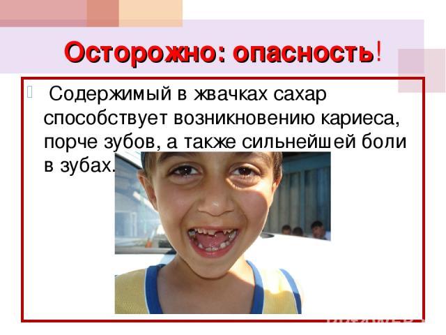 Осторожно: опасность! Содержимый в жвачках сахар способствует возникновению кариеса, порче зубов, а также сильнейшей боли в зубах.