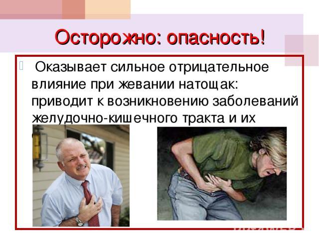 Осторожно: опасность! Оказывает сильное отрицательное влияние при жевании натощак: приводит к возникновению заболеваний желудочно-кишечного тракта и их обострению
