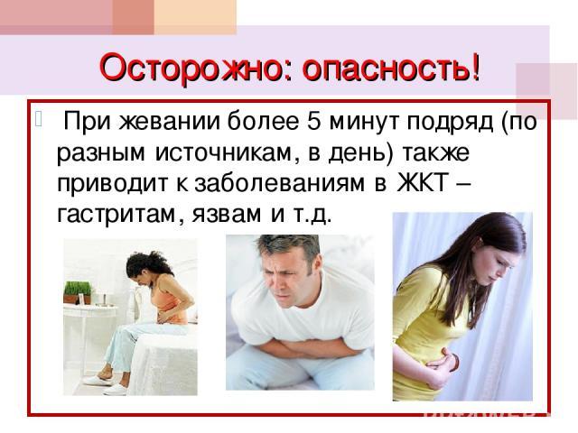 Осторожно: опасность! При жевании более 5 минут подряд (по разным источникам, в день) также приводит к заболеваниям в ЖКТ – гастритам, язвам и т.д.