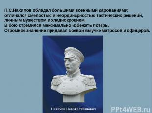 П.С.Нахимов обладал большими военными дарованиями; отличался смелостью и неордин