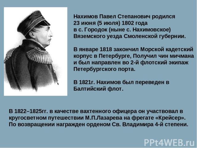 Нахимов Павел Степанович родился 23 июня (5 июля) 1802 года в с. Городок (ныне с. Нахимовское) Вяземского уезда Смоленской губернии. В январе 1818 закончил Морской кадетский корпус в Петербурге, Получил чин мичмана и был направлен во 2-й флотский эк…