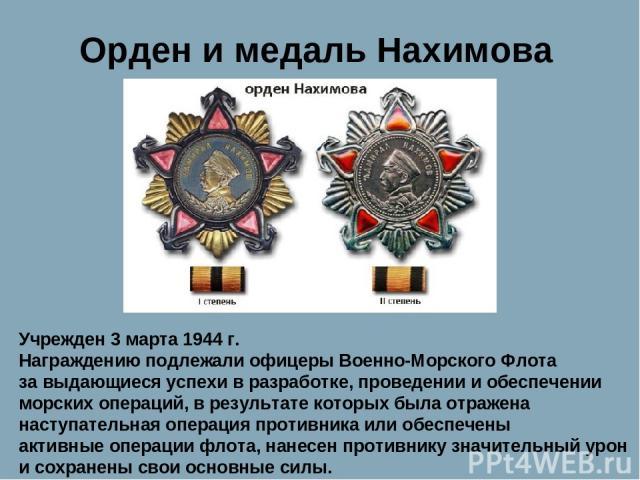 Орден и медаль Нахимова Учрежден 3 марта 1944 г. Награждению подлежали офицеры Военно-Морского Флота за выдающиеся успехи в разработке, проведении и обеспечении морских операций, в результате которых была отражена наступательная операция противника …