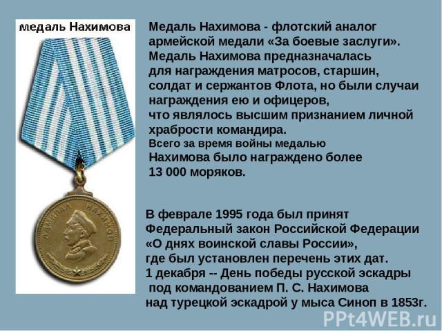 Медаль Нахимова - флотский аналог армейской медали «За боевые заслуги». Медаль Нахимова предназначалась для награждения матросов, старшин, солдат и сержантов Флота, но были случаи награждения ею и офицеров, что являлось высшим признанием личной храб…
