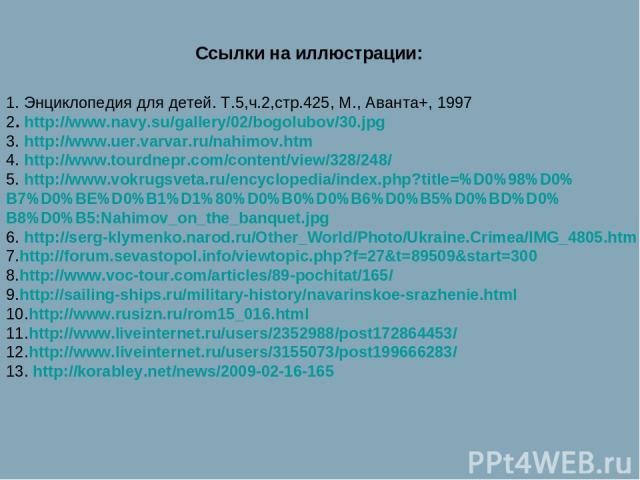 Ссылки на иллюстрации: 1. Энциклопедия для детей. Т.5,ч.2,стр.425, М., Аванта+, 1997 2. http://www.navy.su/gallery/02/bogolubov/30.jpg 3. http://www.uer.varvar.ru/nahimov.htm 4. http://www.tourdnepr.com/content/view/328/248/ 5. http://www.vokrugsvet…