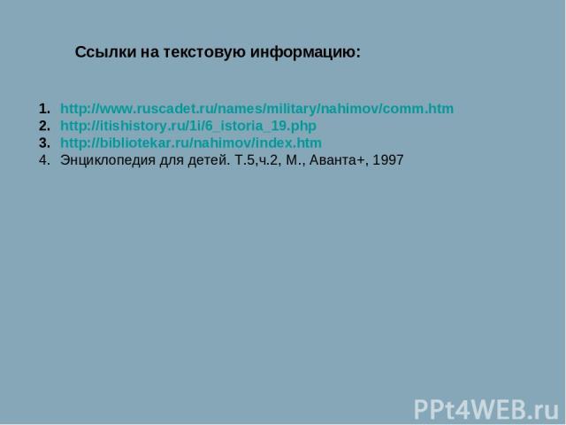 http://www.ruscadet.ru/names/military/nahimov/comm.htm http://itishistory.ru/1i/6_istoria_19.php http://bibliotekar.ru/nahimov/index.htm Энциклопедия для детей. Т.5,ч.2, М., Аванта+, 1997 Ссылки на текстовую информацию: